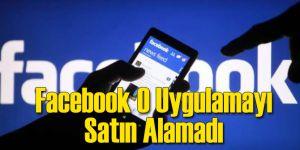 Facebook O Uygulamayı Bünyesine Katamadı