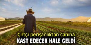 Çiftçi perişanlıktan canına kast edecek hale geldi