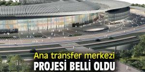 Ana transfer merkezi projesi belli oldu