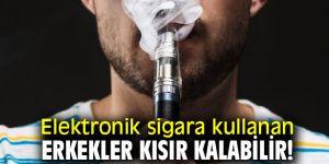Dikkat! Elektronik sigara kullanan erkekler kısır kalabilir!