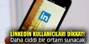 LinkedIn kullanıcıları dikkat! Daha ciddi bir ortam sunacak