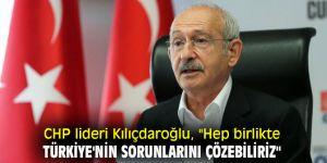 """CHP lideri Kılıçdaroğlu, """"Hep birlikte Türkiye'nin sorunlarını çözebiliriz"""""""