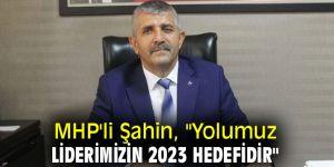 """MHP'li Şahin, """"Yolumuz Liderimizin 2023 Hedefidir"""""""