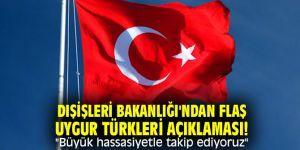"""Dışişleri Bakanlığı'ndan flaş Uygur Türkleri açıklaması! """"Büyük hassasiyetle takip ediyoruz"""""""