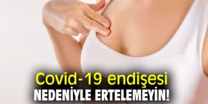 Uzmanı uyardı! Covid-19 endişesi nedeniyle ertelemeyin!