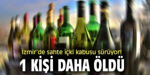 İzmir'de sahte içki kabusu sürüyor! 1 kişi daha öldü