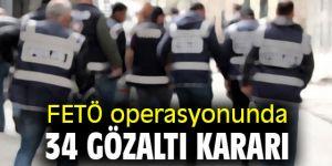 FETÖ operasyonunda 34 gözaltı kararı