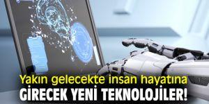 Yakın gelecekte insan hayatına girecek yeni teknolojiler!