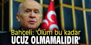 MHP lideri Bahçeli: 'Ölüm bu kadar ucuz olmamalıdır'