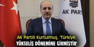 AK Partili Kurtulmuş, 'Türkiye, yükseliş dönemine girmiştir'