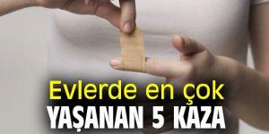 Dikkat! Evlerde en çok yaşanan 5 kaza