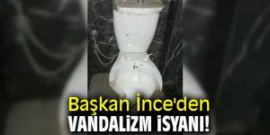 Başkan İnce'den vandalizm isyanı!