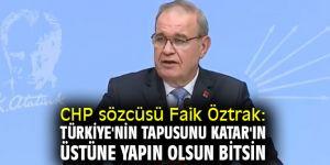 CHP sözcüsü Faik Öztrak: Türkiye'nin tapusunu Katar'ın üstüne yapın olsun bitsin