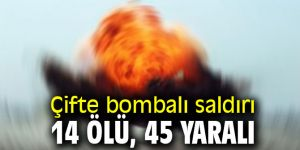 Çifte bombalı saldırı: 14 ölü, 45 yaralı