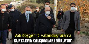 Vali Köşger, '2 vatandaşı arama kurtarma çalışmaları sürüyor'