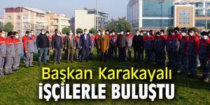 Başkan Karakayalı işçilerle bir araya geldi!