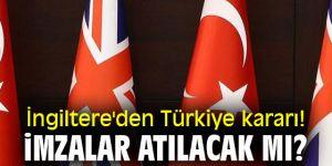 İngiltere'den Türkiye kararı! İmzalar atılacak mı?