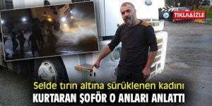 İzmir'de selde tırın altına sürüklenen kadını kurtaran şoför o anları anlattı