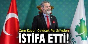 Cem Kavur, Gelecek Partisi'nden istifa etti!