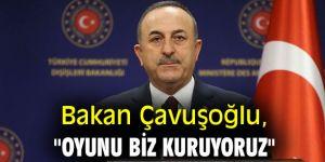 """Bakan Çavuşoğlu, """"Oyunu biz kuruyoruz"""""""
