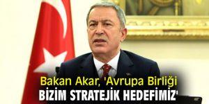 Bakan Akar, 'Avrupa Birliği bizim stratejik hedefimiz'