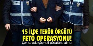 15 ilde terör örgütü FETÖ operasyonu! Çok sayıda şüpheli gözaltına alındı