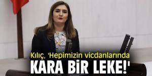 CHP'li Kılıç, 'Hepimizin vicdanlarında kara bir leke!'