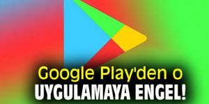 Google Play'den o uygulamaya engel!