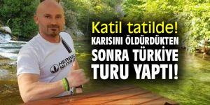 Katil tatilde! Karısını öldürdükten sonra Türkiye turu yaptı