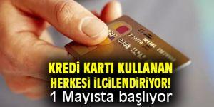 Kredi kartı kullananlar dikkat! 1 Mayısta başlıyor