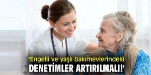 'Engelli ve yaşlı bakımevlerindeki denetimler artırılmalı!'