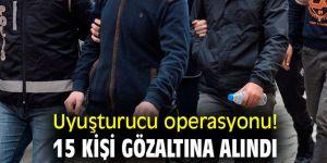 Uyuşturucu operasyonu! 15 kişi gözaltına alındı