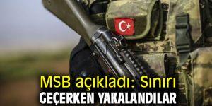 MSB açıkladı: Sınırı geçerken yakalandılar