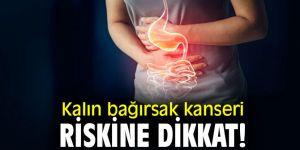 Kalın bağırsak kanseri riskine dikkat!