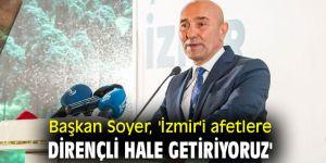 Başkan Soyer, 'İzmir'i afetlere dirençli hale getiriyoruz'