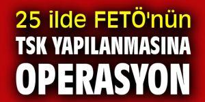 25 ilde FETÖ'nün TSK yapılanmasına eş zamanlı operasyon