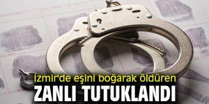 İzmir'de eşini boğarak öldüren zanlı tutuklandı