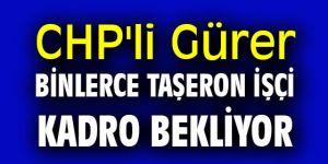 "CHP'li Gürer, ""Binlerce taşeron işçi kadro bekliyor"""