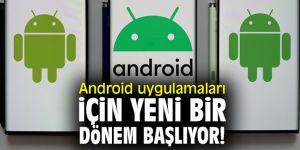Android kullanıcıları dikkat! Yeni bir dönem başlıyor!