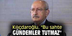 """Kılıçdaroğlu, """"Bu sahte gündemler tutmaz"""""""