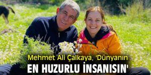 Mehmet Ali Çalkaya, 'Dünyanın en huzurlu insanısın'