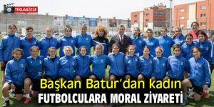 Başkan Batur'dan kadın futbolculara moral ziyareti