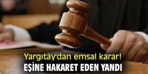 Yargıtay'dan emsal karar! Eşine hakaret eden yandı!