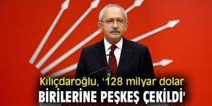 CHP lideri Kılıçdaroğlu, '128 milyar dolar birilerine peşkeş çekildi'