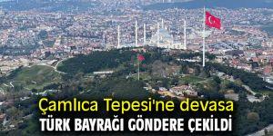 Çamlıca Tepesi'ne devasa Türk bayrağı göndere çekildi
