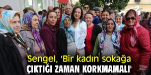 Başkan Sengel, 'Bir kadın sokağa çıktığı zaman korkmamalı'