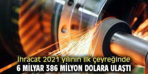 İhracat 2021 yılının ilk çeyreğinde 6 milyar 386 milyon dolara ulaştı
