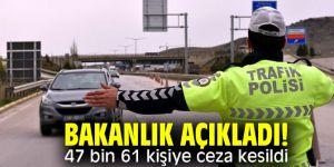 Bakanlık açıkladı! 47 bin 61 kişiye ceza kesildi