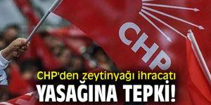 CHP'den zeytinyağı ihracatı yasağına tepki!