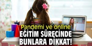 Pandemi ve online eğitim sürecinde bunlara dikkat!